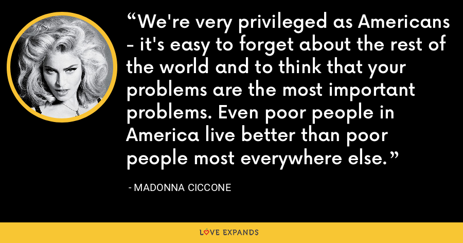 We're very privileged as Americans - it's easy to forget about the rest of the world and to think that your problems are the most important problems. Even poor people in America live better than poor people most everywhere else. - Madonna Ciccone