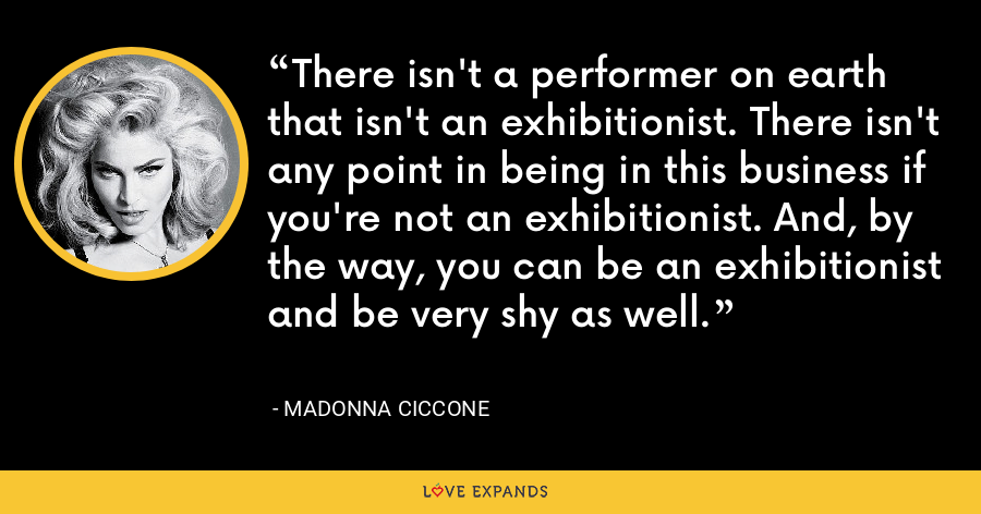 There isn't a performer on earth that isn't an exhibitionist. There isn't any point in being in this business if you're not an exhibitionist. And, by the way, you can be an exhibitionist and be very shy as well. - Madonna Ciccone