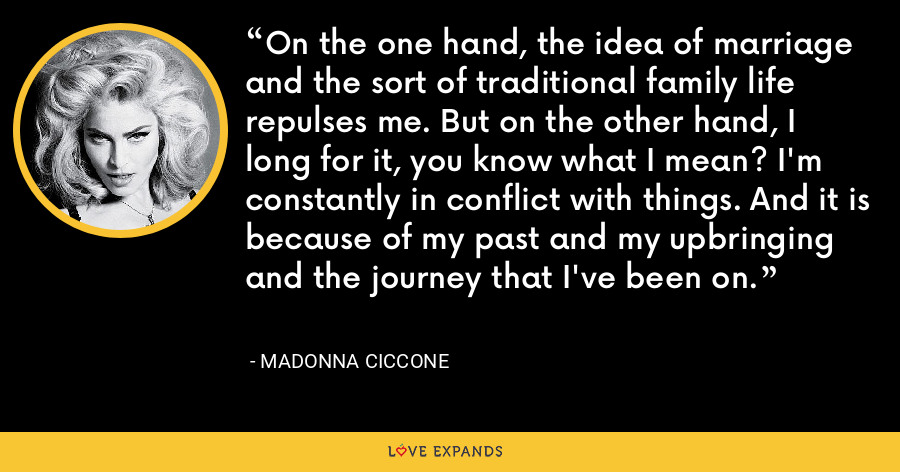 On the one hand, the idea of marriage and the sort of traditional family life repulses me. But on the other hand, I long for it, you know what I mean? I'm constantly in conflict with things. And it is because of my past and my upbringing and the journey that I've been on. - Madonna Ciccone