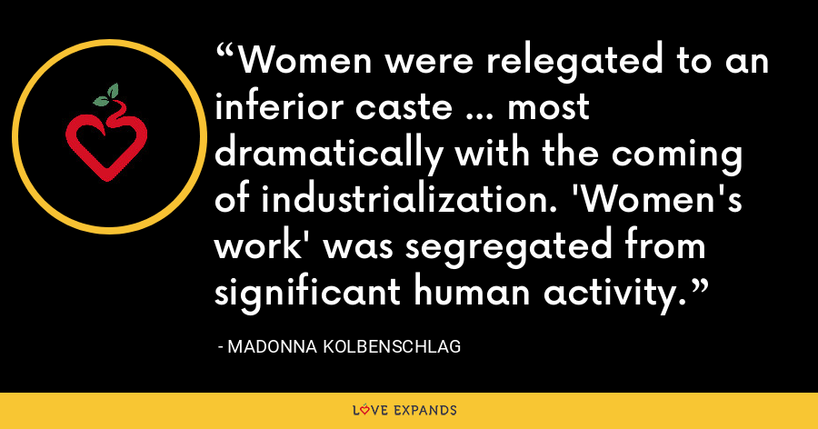 Women were relegated to an inferior caste ... most dramatically with the coming of industrialization. 'Women's work' was segregated from significant human activity. - Madonna Kolbenschlag