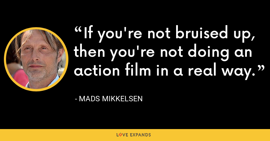 If you're not bruised up, then you're not doing an action film in a real way. - Mads Mikkelsen