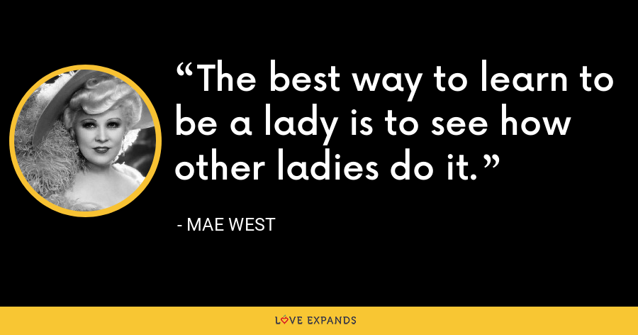 The best way to learn to be a lady is to see how other ladies do it. - Mae West