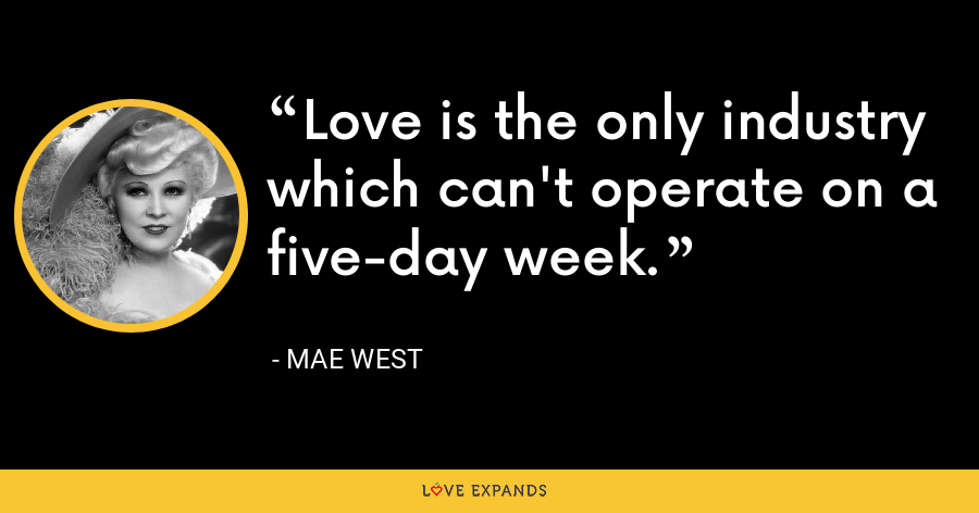 Love is the only industry which can't operate on a five-day week. - Mae West