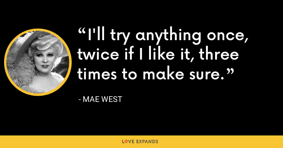 I'll try anything once, twice if I like it, three times to make sure. - Mae West