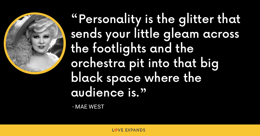 Personality is the glitter that sends your little gleam across the footlights and the orchestra pit into that big black space where the audience is. - Mae West