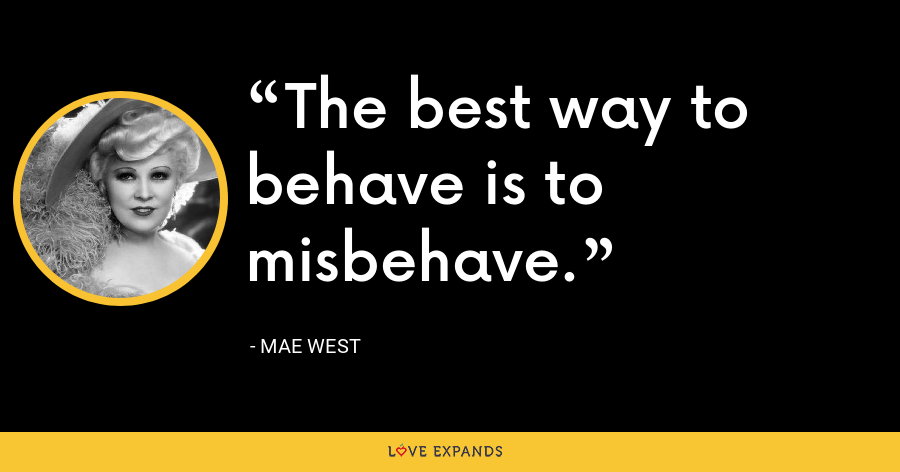 The best way to behave is to misbehave. - Mae West