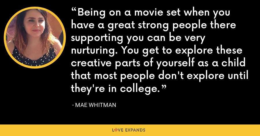 Being on a movie set when you have a great strong people there supporting you can be very nurturing. You get to explore these creative parts of yourself as a child that most people don't explore until they're in college. - Mae Whitman