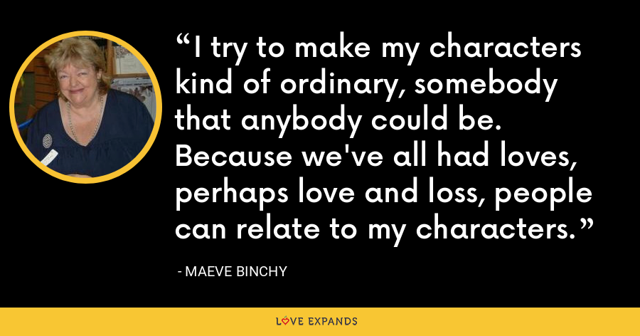 I try to make my characters kind of ordinary, somebody that anybody could be. Because we've all had loves, perhaps love and loss, people can relate to my characters. - Maeve Binchy