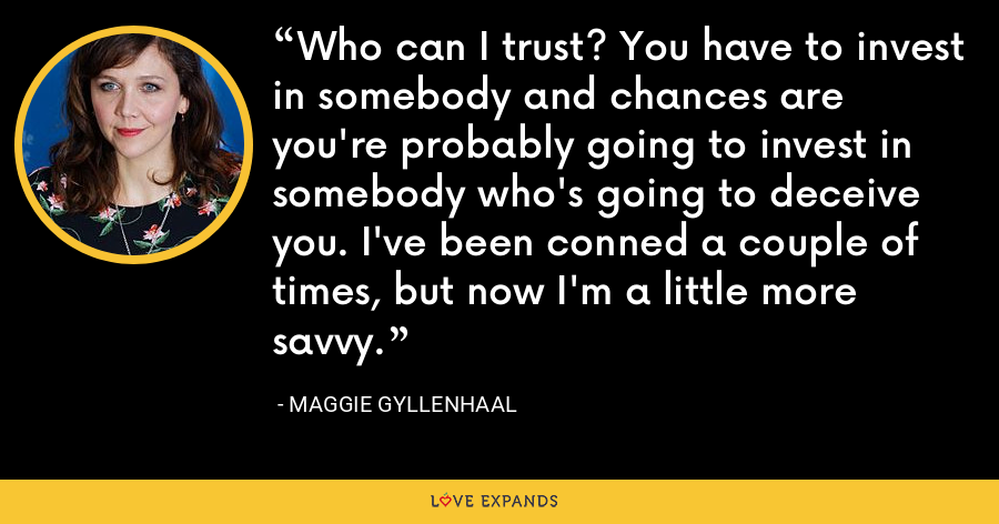 Who can I trust? You have to invest in somebody and chances are you're probably going to invest in somebody who's going to deceive you. I've been conned a couple of times, but now I'm a little more savvy. - Maggie Gyllenhaal