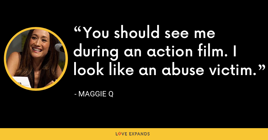 You should see me during an action film. I look like an abuse victim. - Maggie Q