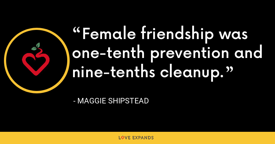 Female friendship was one-tenth prevention and nine-tenths cleanup. - Maggie Shipstead