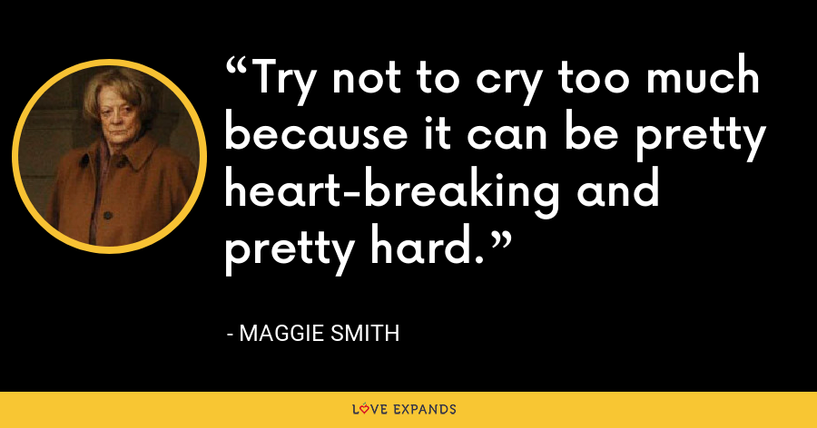 Try not to cry too much because it can be pretty heart-breaking and pretty hard. - Maggie Smith
