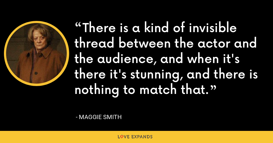 There is a kind of invisible thread between the actor and the audience, and when it's there it's stunning, and there is nothing to match that. - Maggie Smith