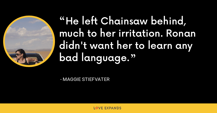 He left Chainsaw behind, much to her irritation. Ronan didn't want her to learn any bad language. - Maggie Stiefvater