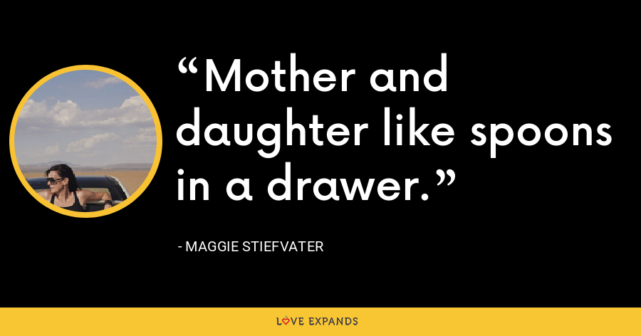 Mother and daughter like spoons in a drawer. - Maggie Stiefvater