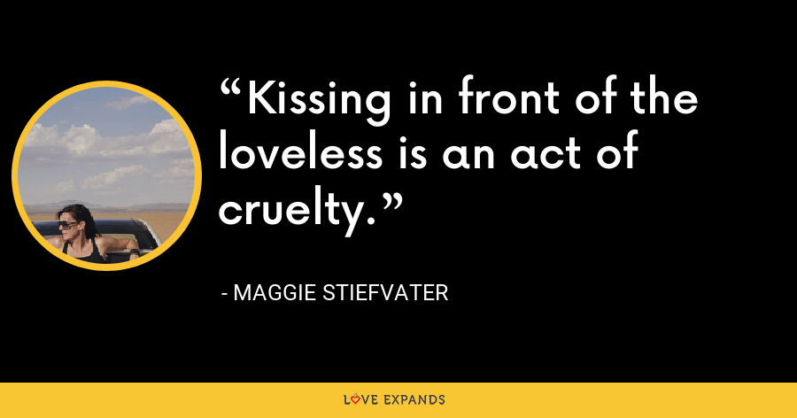 Kissing in front of the loveless is an act of cruelty. - Maggie Stiefvater
