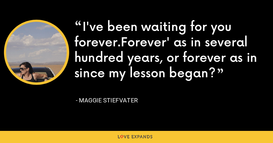 I've been waiting for you forever.Forever' as in several hundred years, or forever as in since my lesson began? - Maggie Stiefvater