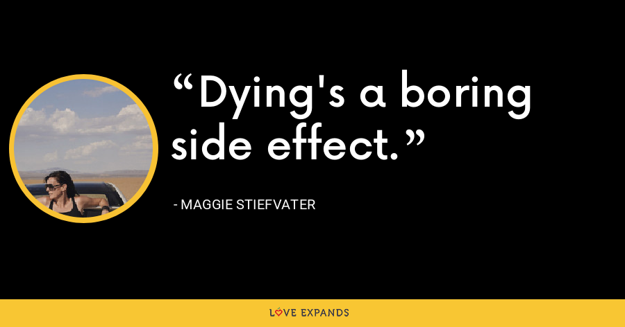 Dying's a boring side effect. - Maggie Stiefvater