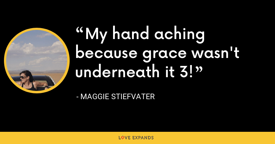 My hand aching because grace wasn't underneath it 3! - Maggie Stiefvater