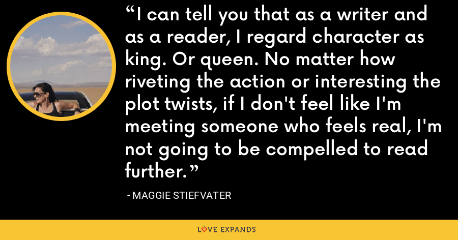I can tell you that as a writer and as a reader, I regard character as king. Or queen. No matter how riveting the action or interesting the plot twists, if I don't feel like I'm meeting someone who feels real, I'm not going to be compelled to read further. - Maggie Stiefvater