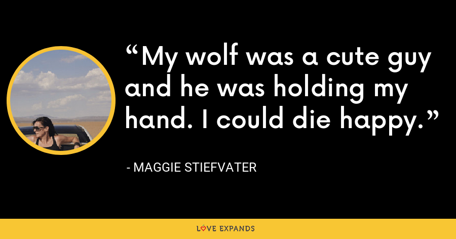 My wolf was a cute guy and he was holding my hand. I could die happy. - Maggie Stiefvater