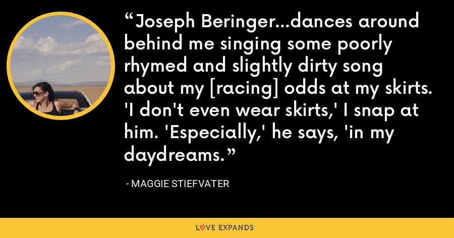 Joseph Beringer...dances around behind me singing some poorly rhymed and slightly dirty song about my [racing] odds at my skirts. 'I don't even wear skirts,' I snap at him. 'Especially,' he says, 'in my daydreams. - Maggie Stiefvater