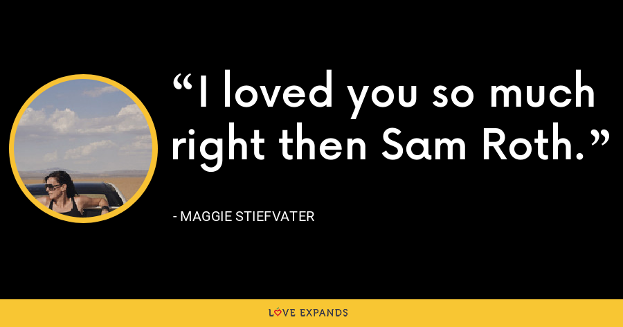 I loved you so much right then Sam Roth. - Maggie Stiefvater