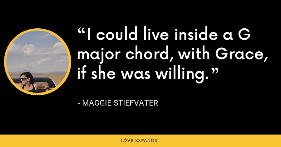 I could live inside a G major chord, with Grace, if she was willing. - Maggie Stiefvater
