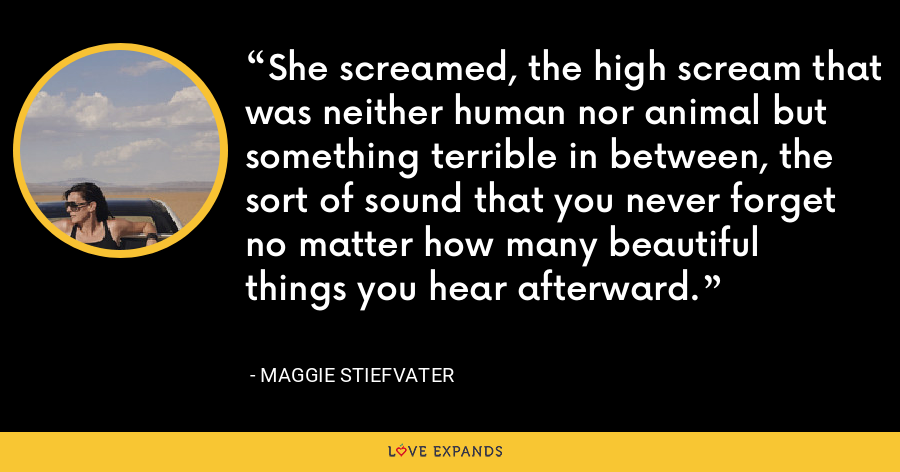 She screamed, the high scream that was neither human nor animal but something terrible in between, the sort of sound that you never forget no matter how many beautiful things you hear afterward. - Maggie Stiefvater