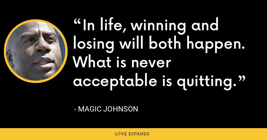 In life, winning and losing will both happen. What is never acceptable is quitting. - Magic Johnson