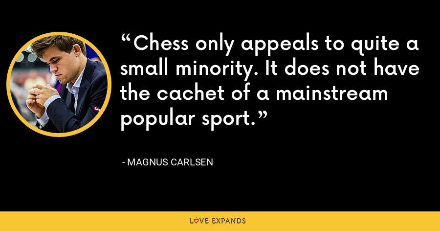 Chess only appeals to quite a small minority. It does not have the cachet of a mainstream popular sport. - Magnus Carlsen