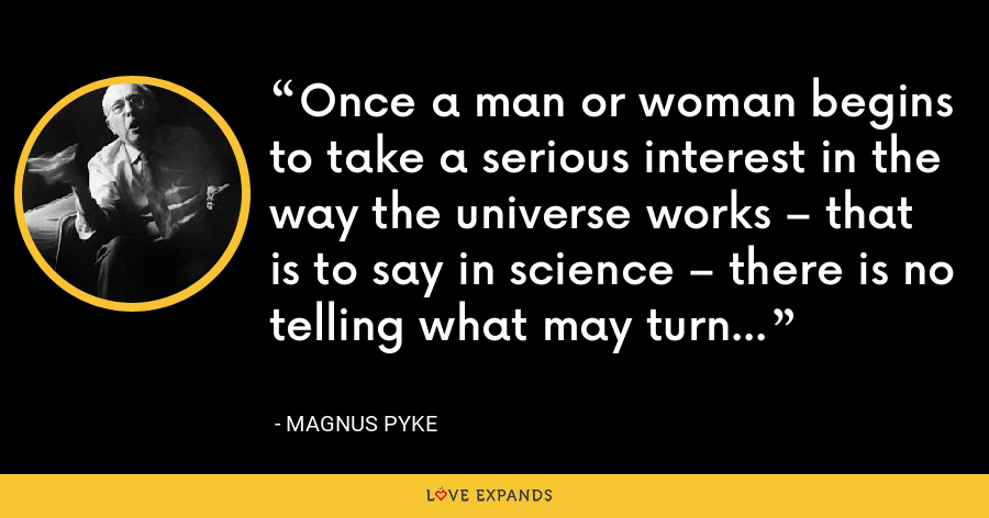Once a man or woman begins to take a serious interest in the way the universe works – that is to say in science – there is no telling what may turn up. - Magnus Pyke