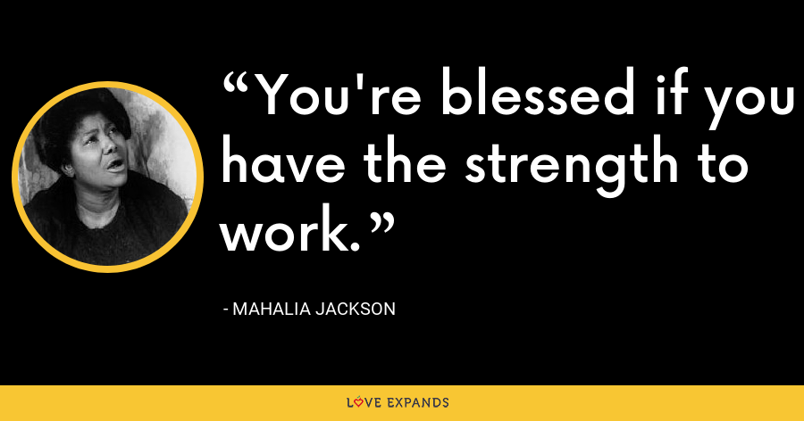 You're blessed if you have the strength to work. - Mahalia Jackson