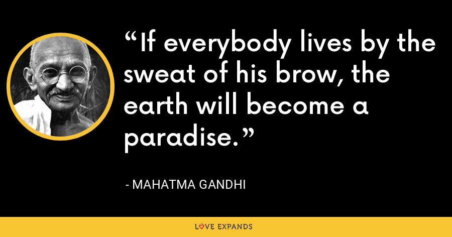 If everybody lives by the sweat of his brow, the earth will become a paradise. - Mahatma Gandhi
