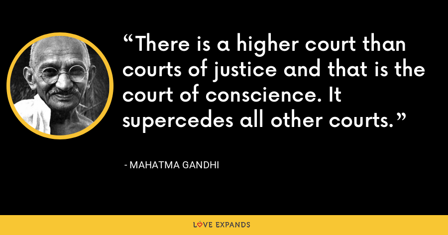There is a higher court than courts of justice and that is the court of conscience. It supercedes all other courts. - Mahatma Gandhi