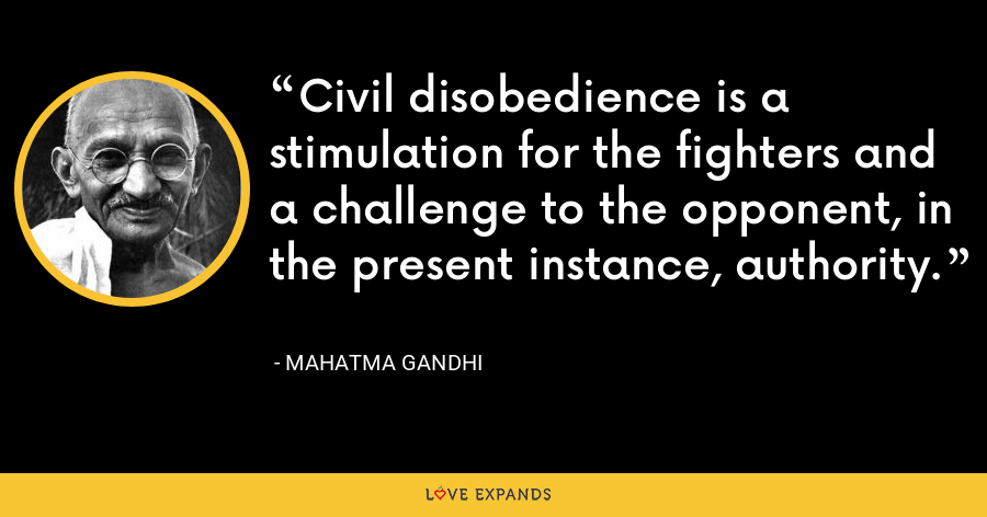 Civil disobedience is a stimulation for the fighters and a challenge to the opponent, in the present instance, authority. - Mahatma Gandhi