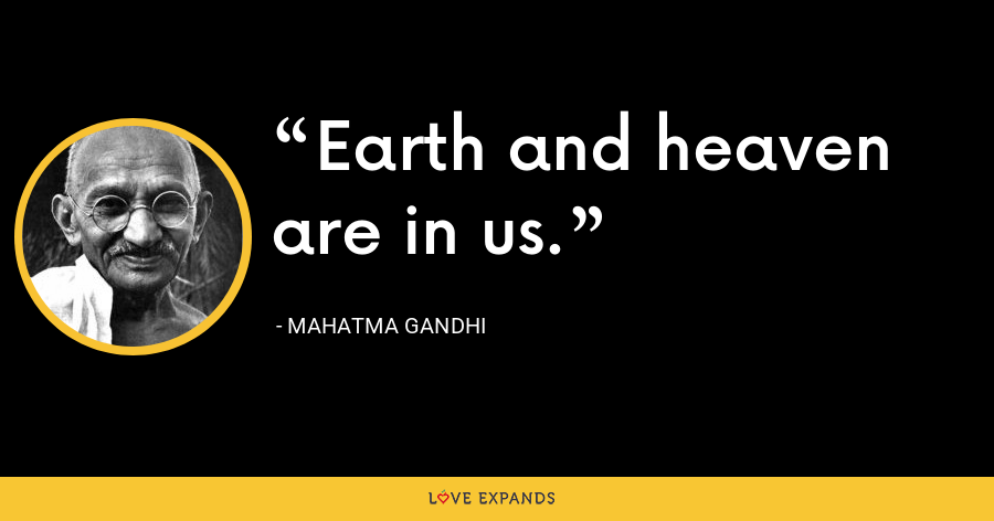 Earth and heaven are in us. - Mahatma Gandhi