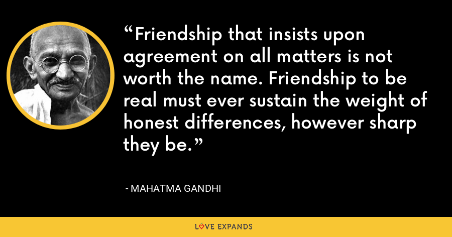 Friendship that insists upon agreement on all matters is not worth the name. Friendship to be real must ever sustain the weight of honest differences, however sharp they be. - Mahatma Gandhi