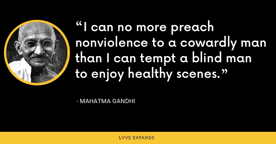 I can no more preach nonviolence to a cowardly man than I can tempt a blind man to enjoy healthy scenes. - Mahatma Gandhi