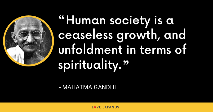Human society is a ceaseless growth, and unfoldment in terms of spirituality. - Mahatma Gandhi