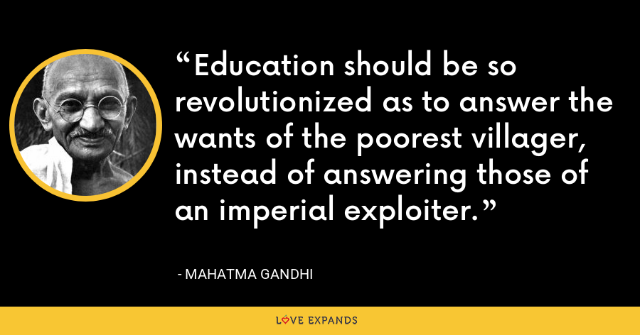 Education should be so revolutionized as to answer the wants of the poorest villager, instead of answering those of an imperial exploiter. - Mahatma Gandhi