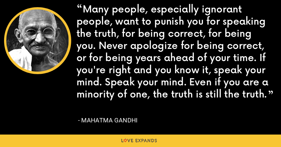 Many people, especially ignorant people, want to punish you for speaking the truth, for being correct, for being you. Never apologize for being correct, or for being years ahead of your time. If you're right and you know it, speak your mind. Speak your mind. Even if you are a minority of one, the truth is still the truth. - Mahatma Gandhi