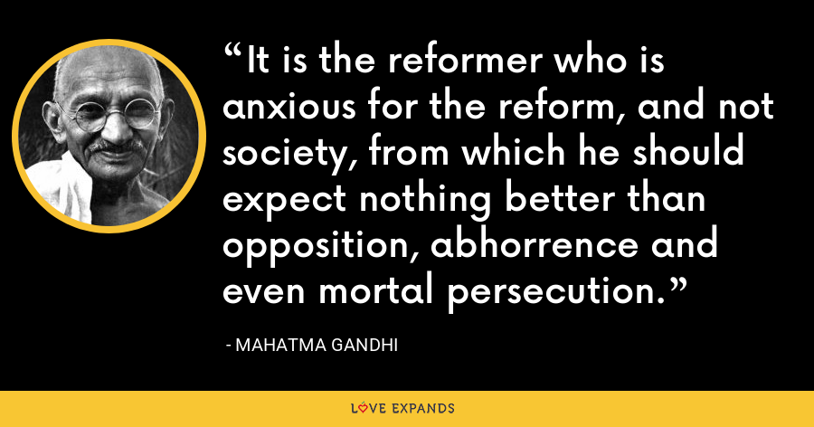 It is the reformer who is anxious for the reform, and not society, from which he should expect nothing better than opposition, abhorrence and even mortal persecution. - Mahatma Gandhi