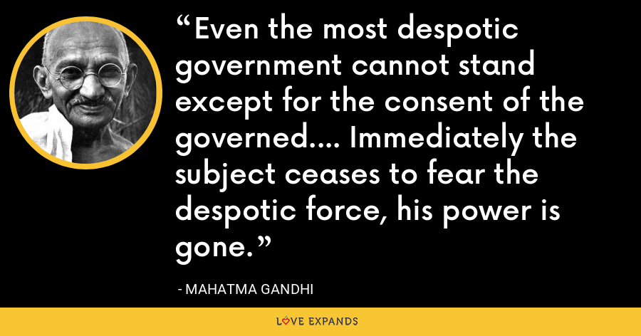 Even the most despotic government cannot stand except for the consent of the governed.... Immediately the subject ceases to fear the despotic force, his power is gone. - Mahatma Gandhi
