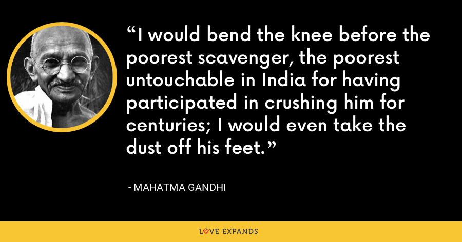 I would bend the knee before the poorest scavenger, the poorest untouchable in India for having participated in crushing him for centuries; I would even take the dust off his feet. - Mahatma Gandhi