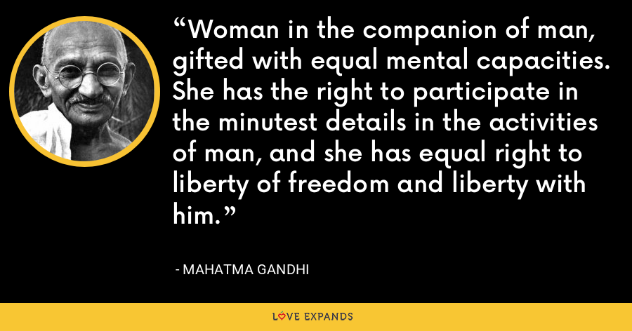 Woman in the companion of man, gifted with equal mental capacities. She has the right to participate in the minutest details in the activities of man, and she has equal right to liberty of freedom and liberty with him. - Mahatma Gandhi