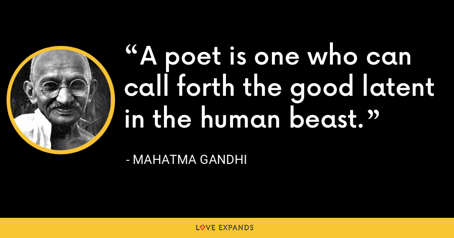 A poet is one who can call forth the good latent in the human beast. - Mahatma Gandhi