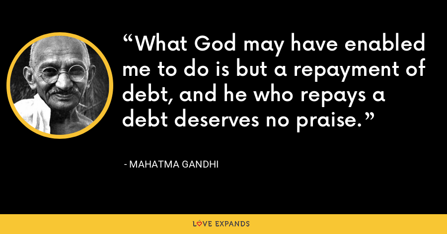 What God may have enabled me to do is but a repayment of debt, and he who repays a debt deserves no praise. - Mahatma Gandhi