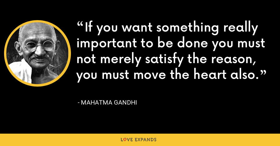 If you want something really important to be done you must not merely satisfy the reason, you must move the heart also. - Mahatma Gandhi