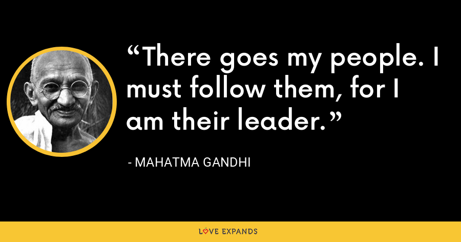 There goes my people. I must follow them, for I am their leader. - Mahatma Gandhi